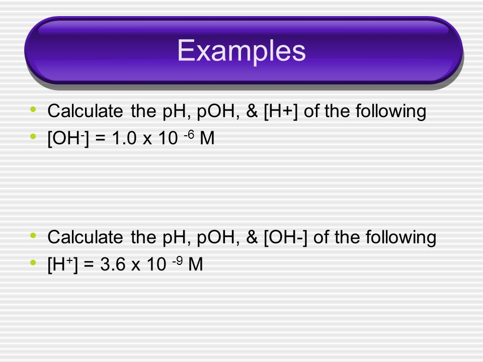 Examples Calculate the pH, pOH, & [H+] of the following